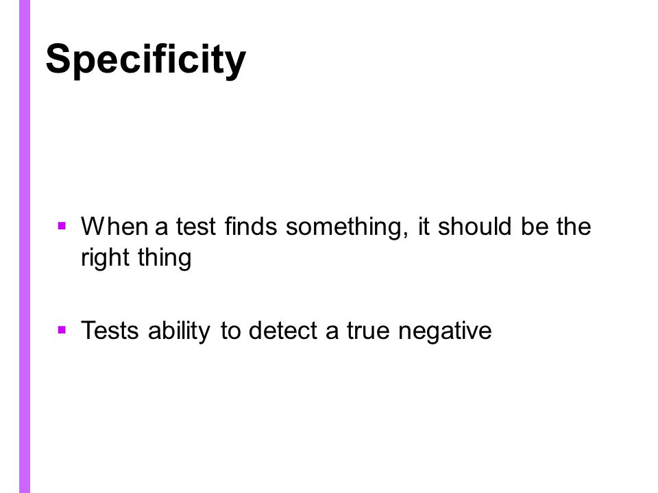 When a test finds something, it should be the right thing Tests ability to detect a true negative
