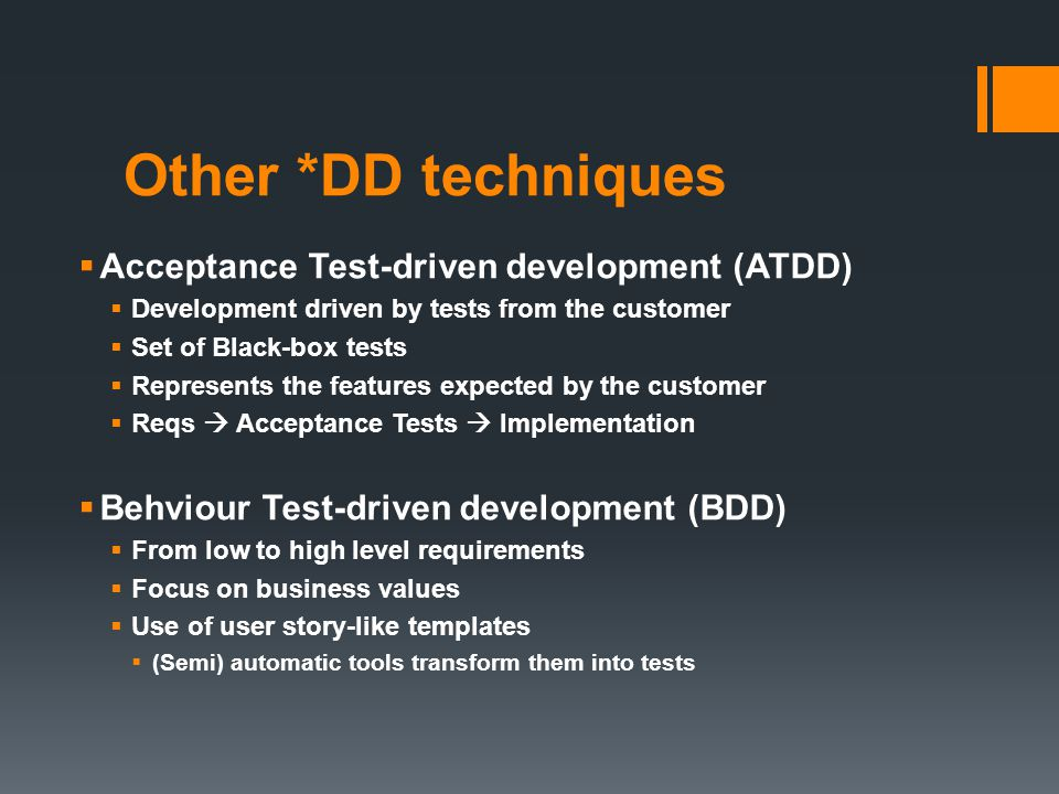 Other *DD techniques Acceptance Test-driven development (ATDD) Development driven by tests from the customer Set of Black-box tests Represents the features expected by the customer Reqs Acceptance Tests Implementation Behviour Test-driven development (BDD) From low to high level requirements Focus on business values Use of user story-like templates (Semi) automatic tools transform them into tests