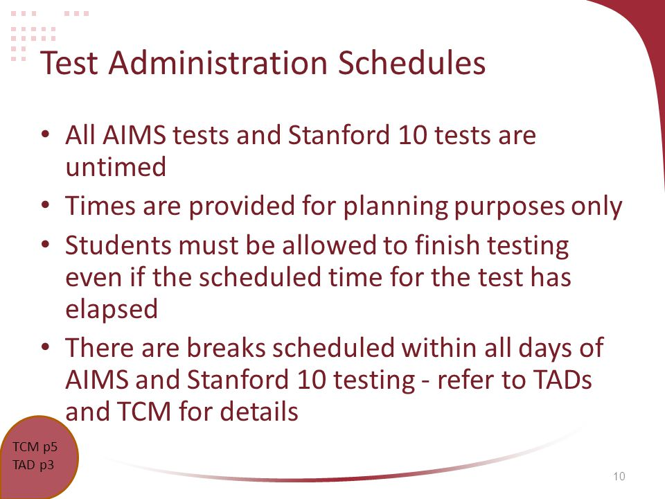 10 Test Administration Schedules All AIMS tests and Stanford 10 tests are untimed Times are provided for planning purposes only Students must be allowed to finish testing even if the scheduled time for the test has elapsed There are breaks scheduled within all days of AIMS and Stanford 10 testing - refer to TADs and TCM for details TCM p5 TAD p3