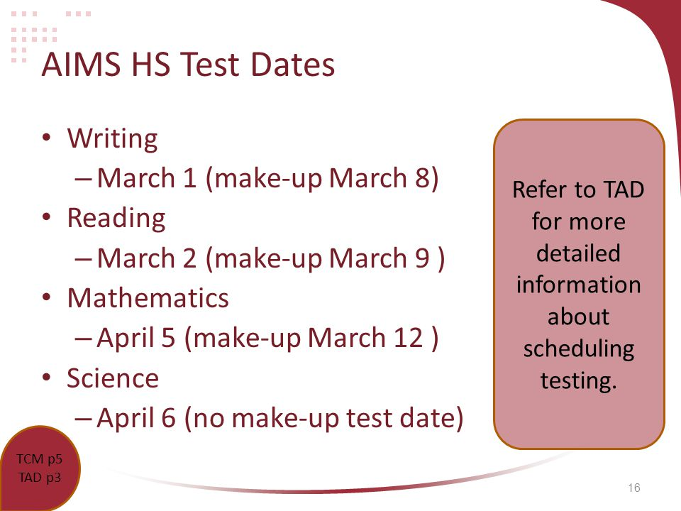 16 AIMS HS Test Dates Writing – March 1 (make-up March 8) Reading – March 2 (make-up March 9 ) Mathematics – April 5 (make-up March 12 ) Science – April 6 (no make-up test date) TCM p.