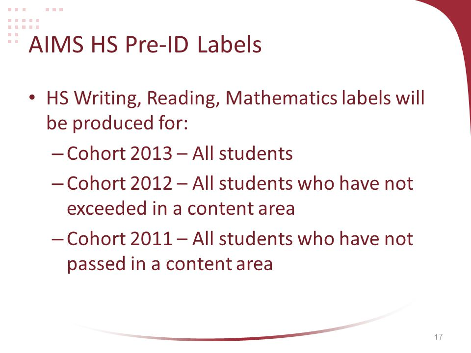 17 AIMS HS Pre-ID Labels HS Writing, Reading, Mathematics labels will be produced for: – Cohort 2013 – All students – Cohort 2012 – All students who have not exceeded in a content area – Cohort 2011 – All students who have not passed in a content area