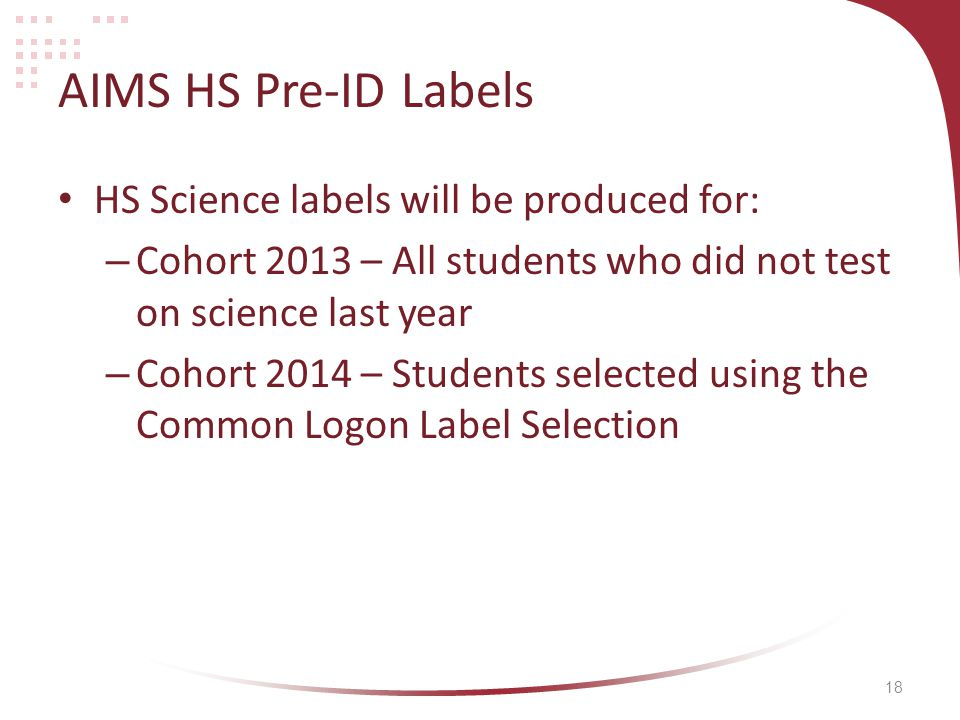18 AIMS HS Pre-ID Labels HS Science labels will be produced for: – Cohort 2013 – All students who did not test on science last year – Cohort 2014 – Students selected using the Common Logon Label Selection