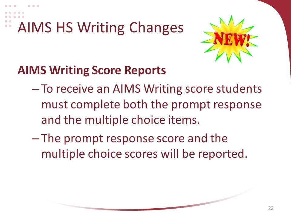 22 AIMS HS Writing Changes AIMS Writing Score Reports – To receive an AIMS Writing score students must complete both the prompt response and the multiple choice items.
