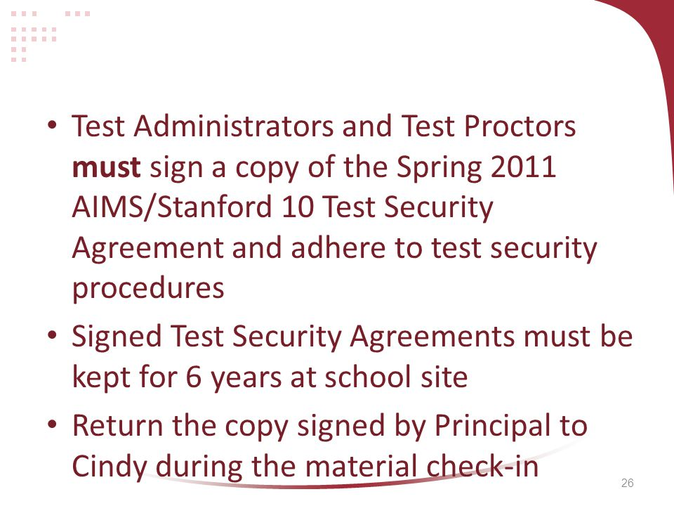 26 Test Administrators and Test Proctors must sign a copy of the Spring 2011 AIMS/Stanford 10 Test Security Agreement and adhere to test security procedures Signed Test Security Agreements must be kept for 6 years at school site Return the copy signed by Principal to Cindy during the material check-in
