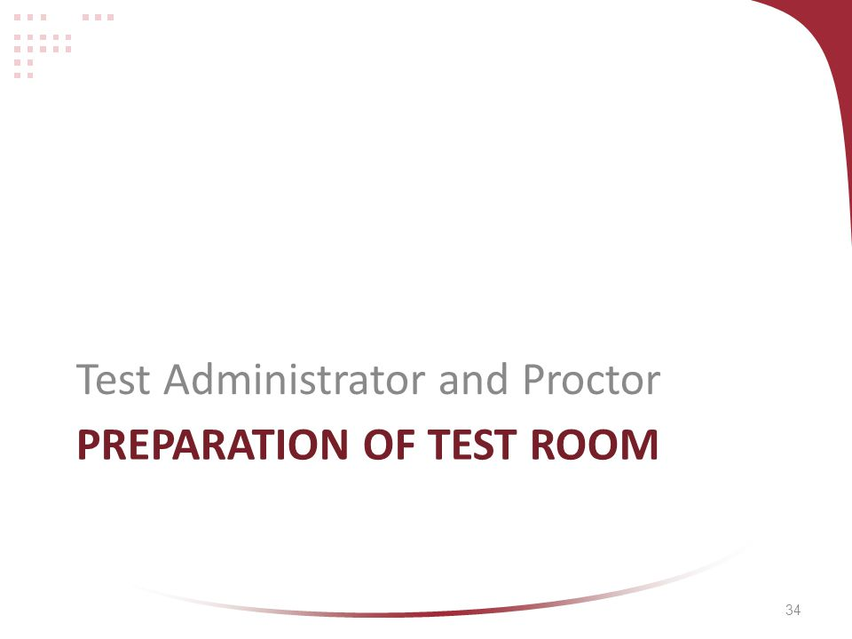 34 PREPARATION OF TEST ROOM Test Administrator and Proctor