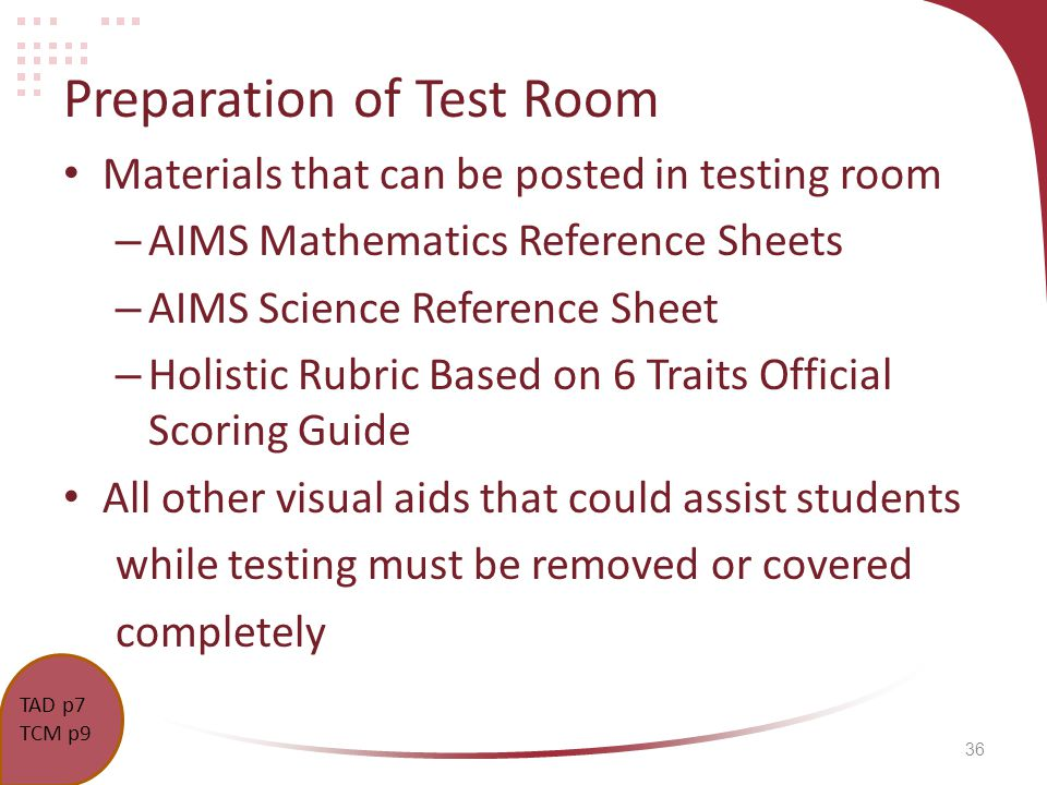 36 Preparation of Test Room Materials that can be posted in testing room – AIMS Mathematics Reference Sheets – AIMS Science Reference Sheet – Holistic Rubric Based on 6 Traits Official Scoring Guide All other visual aids that could assist students while testing must be removed or covered completely TCM p.