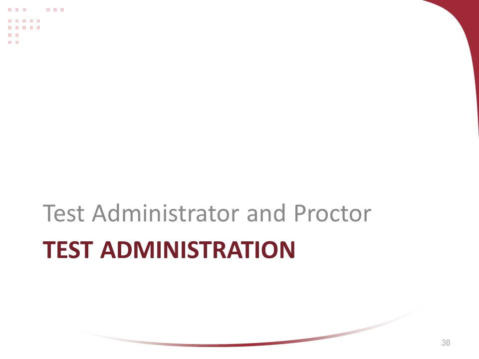 38 TEST ADMINISTRATION Test Administrator and Proctor