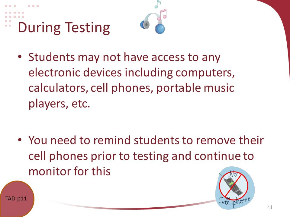 41 During Testing Students may not have access to any electronic devices including computers, calculators, cell phones, portable music players, etc. Y