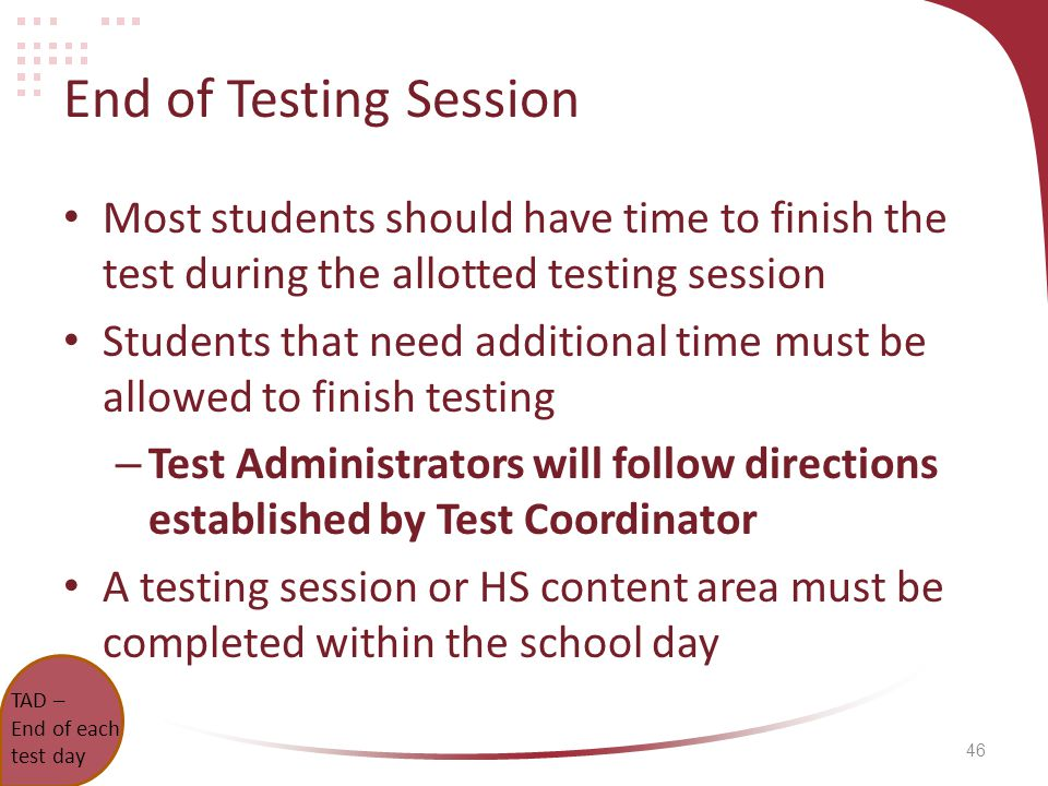 46 End of Testing Session Most students should have time to finish the test during the allotted testing session Students that need additional time must be allowed to finish testing – Test Administrators will follow directions established by Test Coordinator A testing session or HS content area must be completed within the school day TAD – End of each test day