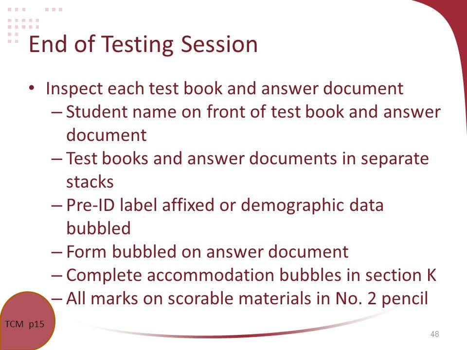 48 End of Testing Session Inspect each test book and answer document – Student name on front of test book and answer document – Test books and answer documents in separate stacks – Pre-ID label affixed or demographic data bubbled – Form bubbled on answer document – Complete accommodation bubbles in section K – All marks on scorable materials in No.