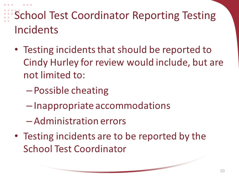 50 School Test Coordinator Reporting Testing Incidents Testing incidents that should be reported to Cindy Hurley for review would include, but are not limited to: – Possible cheating – Inappropriate accommodations – Administration errors Testing incidents are to be reported by the School Test Coordinator