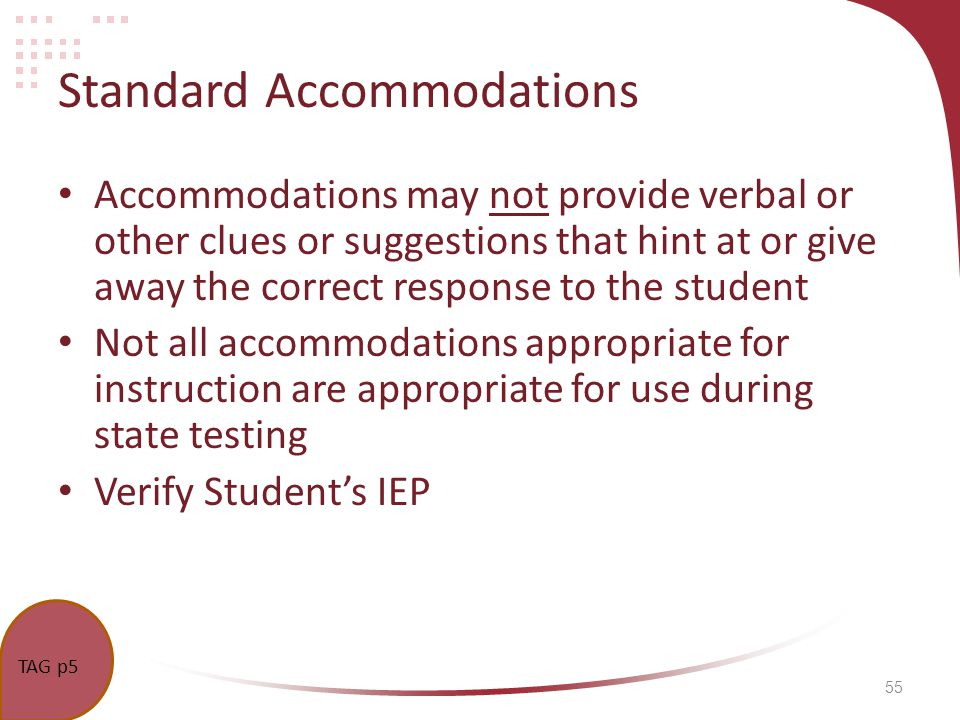 55 Standard Accommodations Accommodations may not provide verbal or other clues or suggestions that hint at or give away the correct response to the student Not all accommodations appropriate for instruction are appropriate for use during state testing Verify Students IEP TAG p5