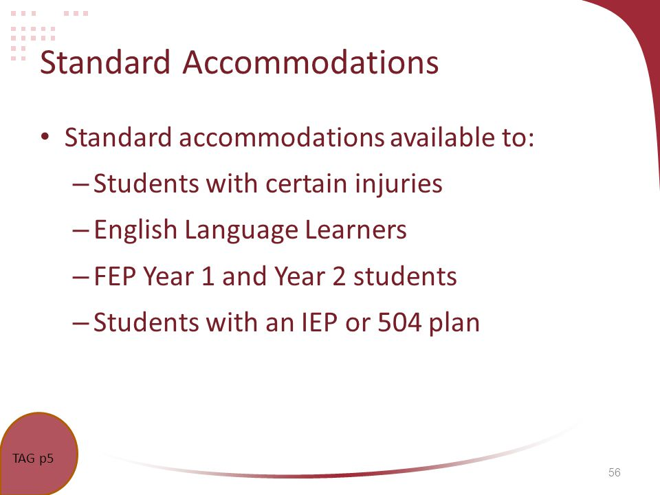 56 Standard Accommodations Standard accommodations available to: – Students with certain injuries – English Language Learners – FEP Year 1 and Year 2