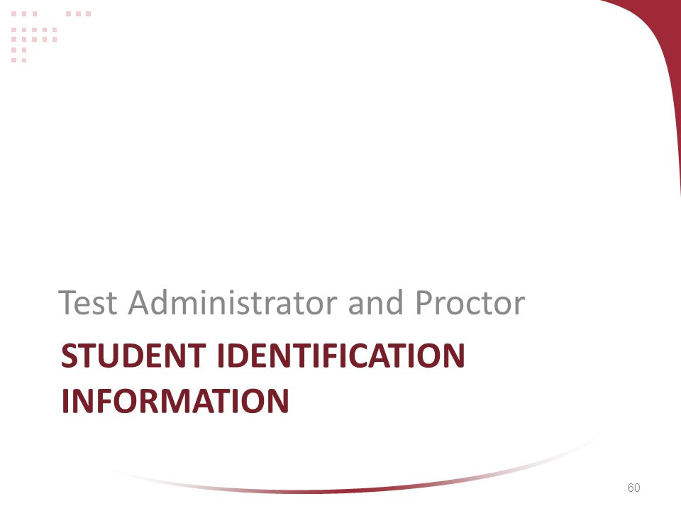 60 STUDENT IDENTIFICATION INFORMATION Test Administrator and Proctor
