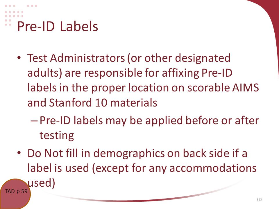 63 Pre-ID Labels Test Administrators (or other designated adults) are responsible for affixing Pre-ID labels in the proper location on scorable AIMS and Stanford 10 materials – Pre-ID labels may be applied before or after testing Do Not fill in demographics on back side if a label is used (except for any accommodations used) TCM p.