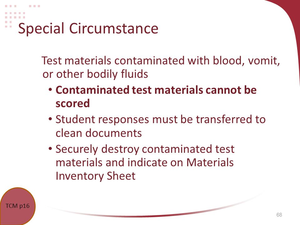68 Special Circumstance Test materials contaminated with blood, vomit, or other bodily fluids Contaminated test materials cannot be scored Student responses must be transferred to clean documents Securely destroy contaminated test materials and indicate on Materials Inventory Sheet TCM p16