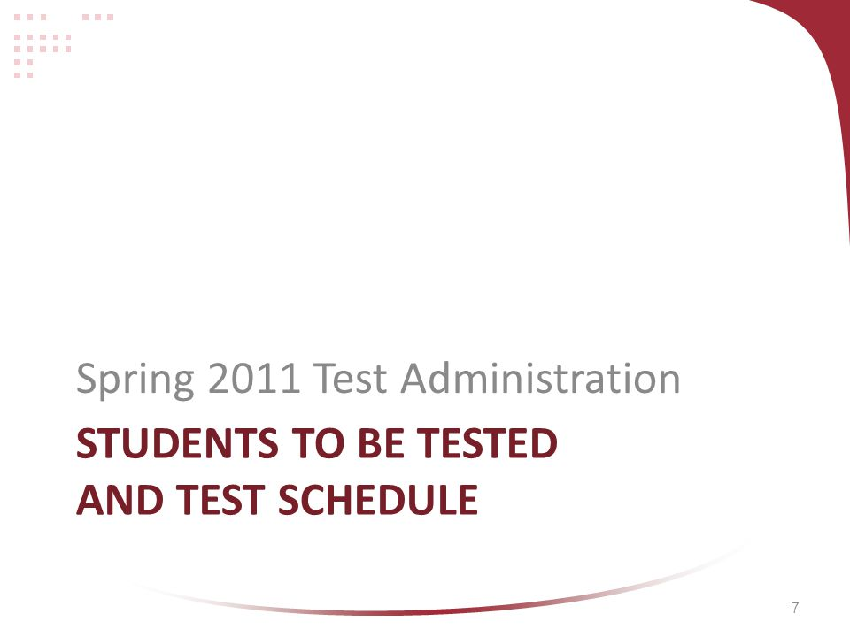 7 STUDENTS TO BE TESTED AND TEST SCHEDULE Spring 2011 Test Administration