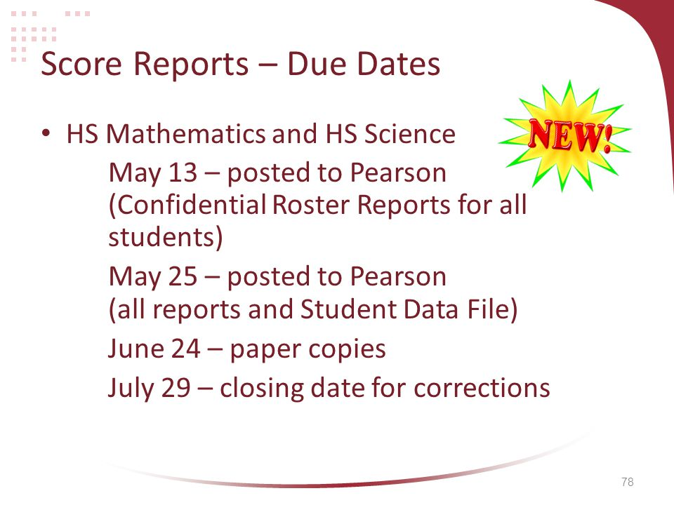 78 Score Reports – Due Dates HS Mathematics and HS Science May 13 – posted to Pearson (Confidential Roster Reports for all students) May 25 – posted to Pearson (all reports and Student Data File) June 24 – paper copies July 29 – closing date for corrections
