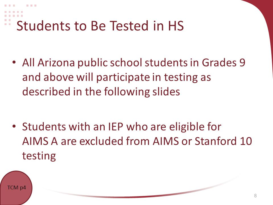 8 Students to Be Tested in HS All Arizona public school students in Grades 9 and above will participate in testing as described in the following slides Students with an IEP who are eligible for AIMS A are excluded from AIMS or Stanford 10 testing TCM p4