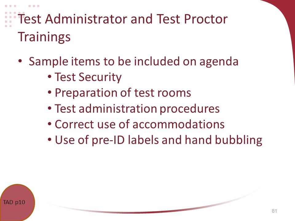 81 Test Administrator and Test Proctor Trainings Sample items to be included on agenda Test Security Preparation of test rooms Test administration procedures Correct use of accommodations Use of pre-ID labels and hand bubbling TAD p10