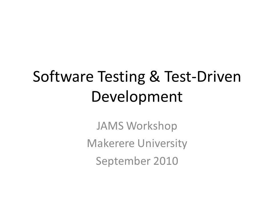 Software Testing & Test-Driven Development JAMS Workshop Makerere University September 2010
