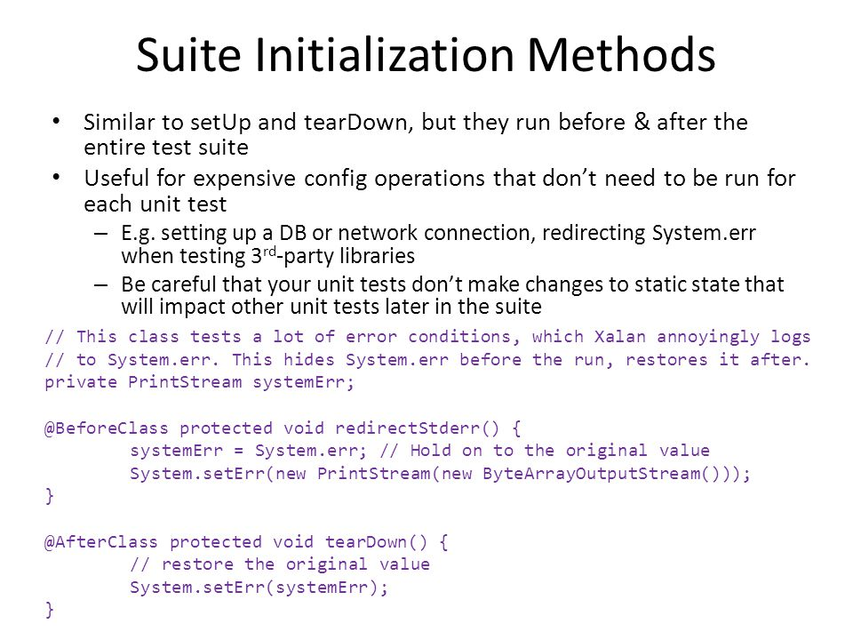 Suite Initialization Methods Similar to setUp and tearDown, but they run before & after the entire test suite Useful for expensive config operations that dont need to be run for each unit test – E.g.