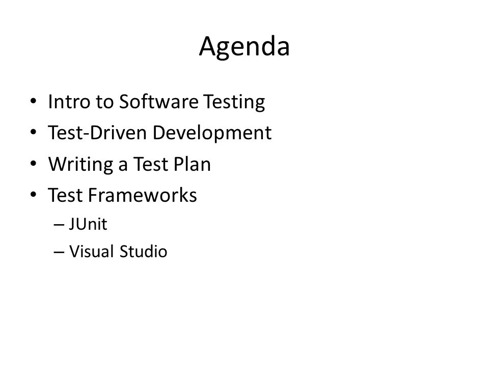 Agenda Intro to Software Testing Test-Driven Development Writing a Test Plan Test Frameworks – JUnit – Visual Studio