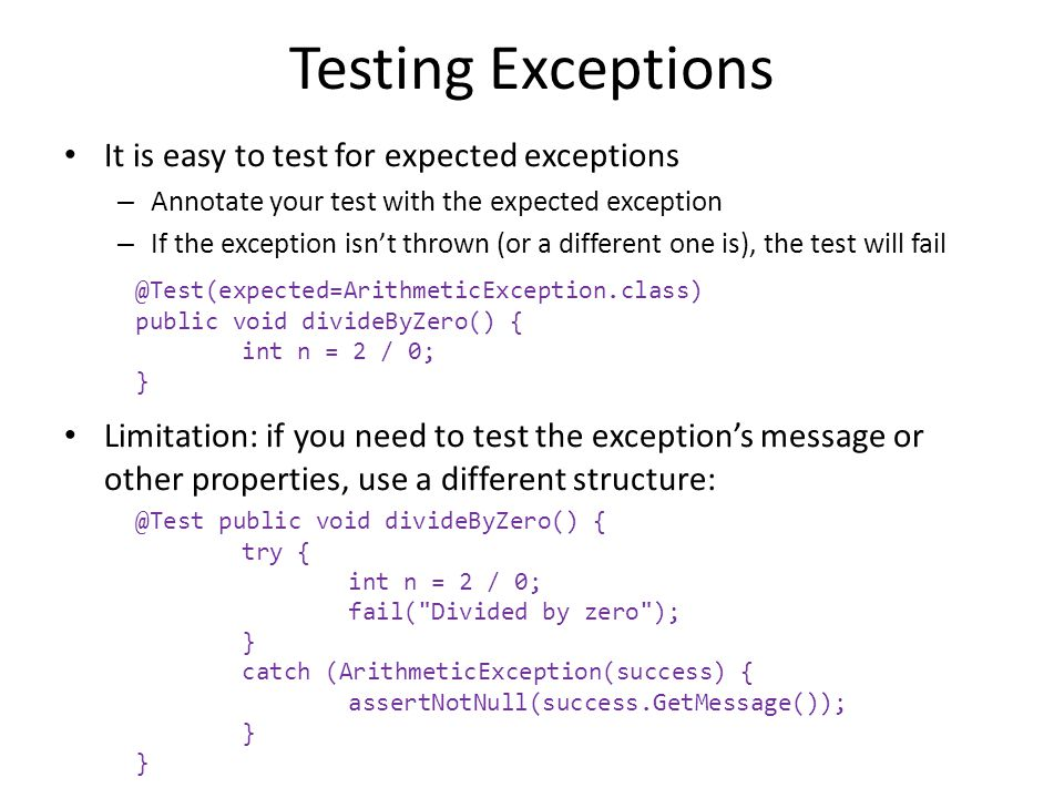 Testing Exceptions It is easy to test for expected exceptions – Annotate your test with the expected exception – If the exception isnt thrown (or a different one is), the test will fail Limitation: if you need to test the exceptions message or other properties, use a different structure: @Test(expected=ArithmeticException.class) public void divideByZero() { int n = 2 / 0; } @Test public void divideByZero() { try { int n = 2 / 0; fail( Divided by zero ); } catch (ArithmeticException(success) { assertNotNull(success.GetMessage()); }