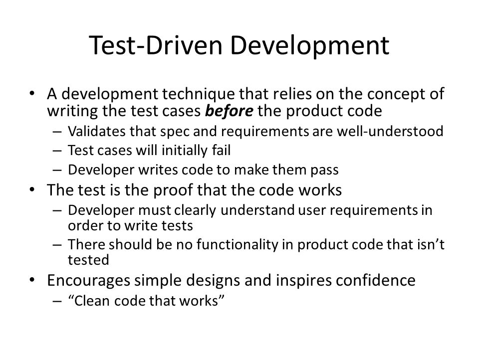 Test-Driven Development A development technique that relies on the concept of writing the test cases before the product code – Validates that spec and requirements are well-understood – Test cases will initially fail – Developer writes code to make them pass The test is the proof that the code works – Developer must clearly understand user requirements in order to write tests – There should be no functionality in product code that isnt tested Encourages simple designs and inspires confidence – Clean code that works
