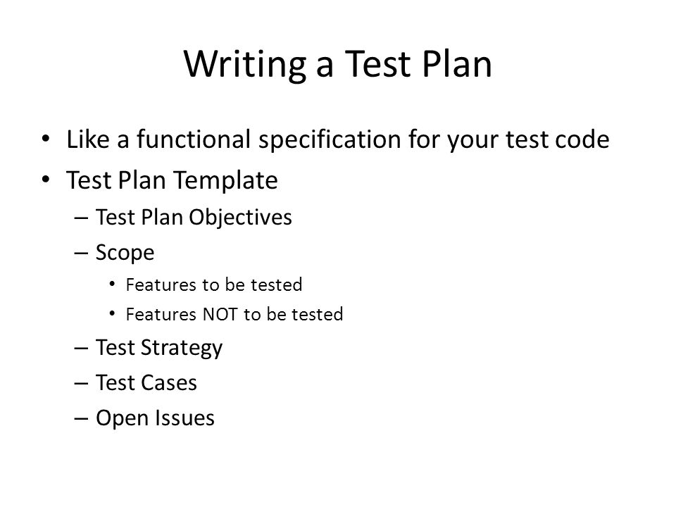 Writing a Test Plan Like a functional specification for your test code Test Plan Template – Test Plan Objectives – Scope Features to be tested Features NOT to be tested – Test Strategy – Test Cases – Open Issues