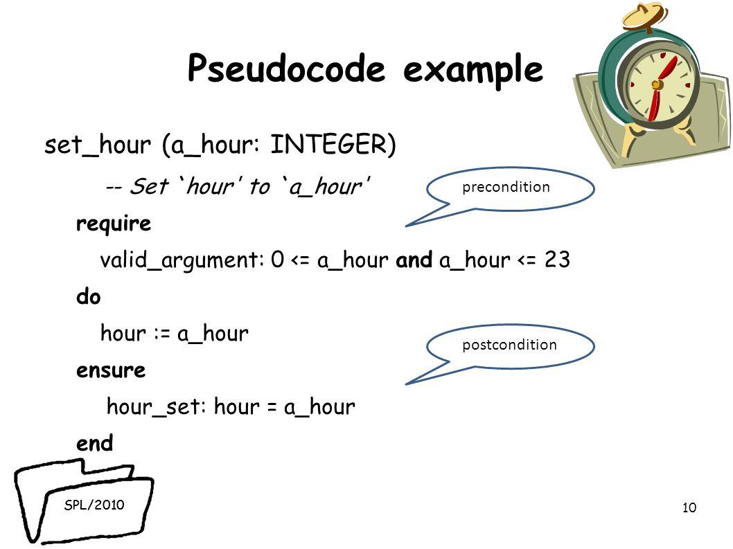SPL/2010 Pseudocode example set_hour (a_hour: INTEGER) -- Set `hour to `a_hour require valid_argument: 0 <= a_hour and a_hour <= 23 do hour := a_hour ensure hour_set: hour = a_hour end 10 precondition postcondition