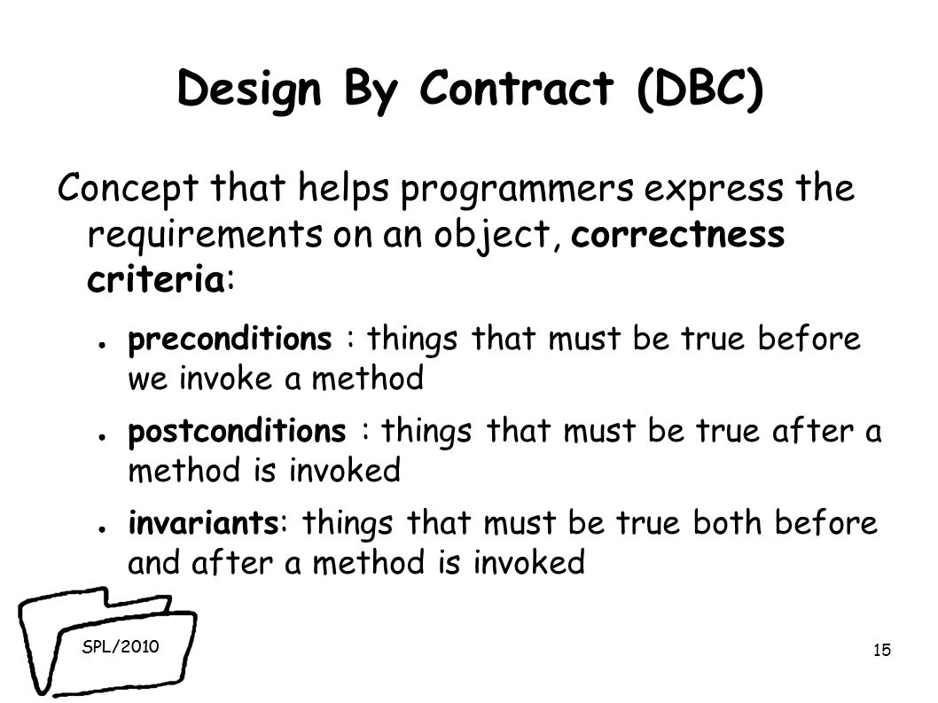 SPL/2010 Design By Contract (DBC) Concept that helps programmers express the requirements on an object, correctness criteria: preconditions : things that must be true before we invoke a method postconditions : things that must be true after a method is invoked invariants: things that must be true both before and after a method is invoked 15
