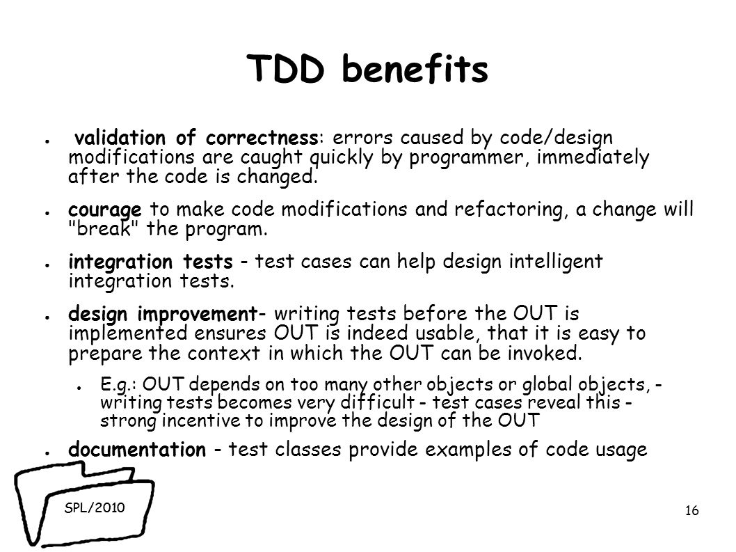 SPL/2010 TDD benefits validation of correctness: errors caused by code/design modifications are caught quickly by programmer, immediately after the code is changed.
