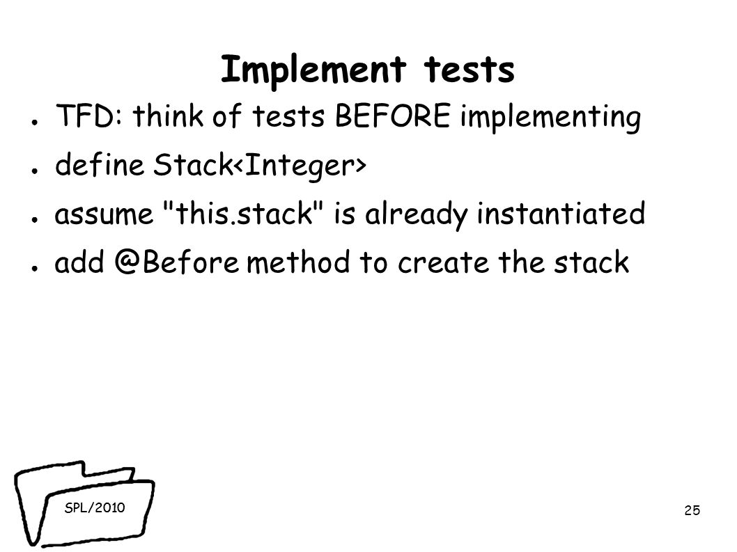 SPL/2010 Implement tests TFD: think of tests BEFORE implementing define Stack assume this.stack is already instantiated add @Before method to create the stack 25