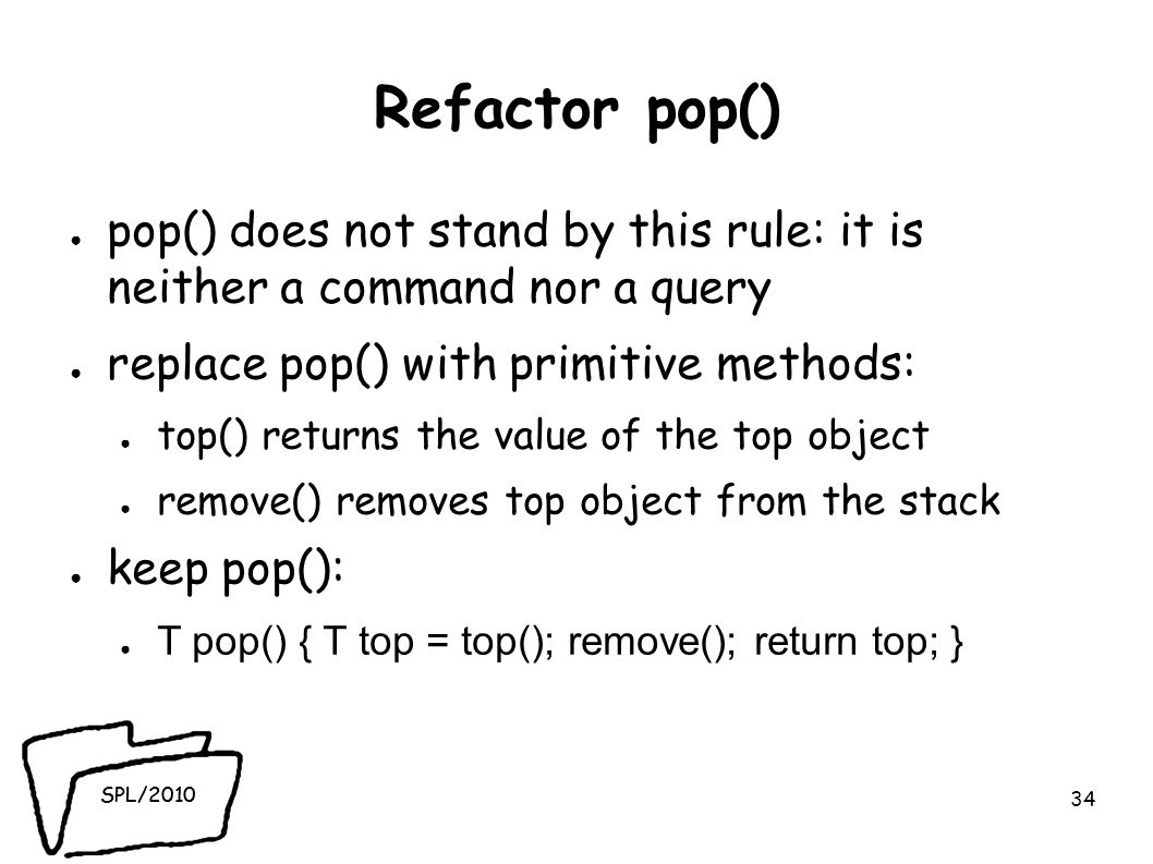 SPL/2010 Refactor pop() pop() does not stand by this rule: it is neither a command nor a query replace pop() with primitive methods: top() returns the value of the top object remove() removes top object from the stack keep pop(): T pop() { T top = top(); remove(); return top; } 34