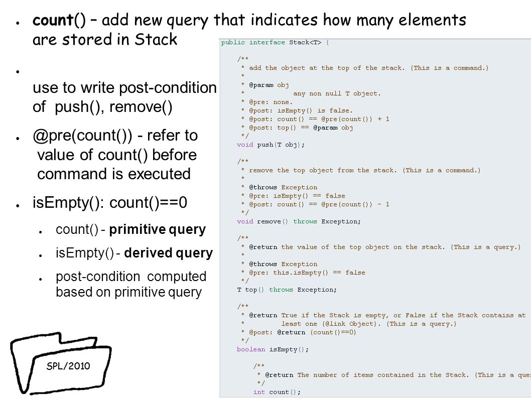 SPL/2010 count() – add new query that indicates how many elements are stored in Stack use to write post-condition of push(), remove() @pre(count()) - refer to value of count() before command is executed isEmpty(): count()==0 count() - primitive query isEmpty() - derived query post-condition computed based on primitive query 37