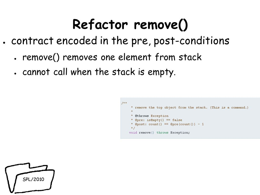 SPL/2010 Refactor remove() contract encoded in the pre, post-conditions remove() removes one element from stack cannot call when the stack is empty.