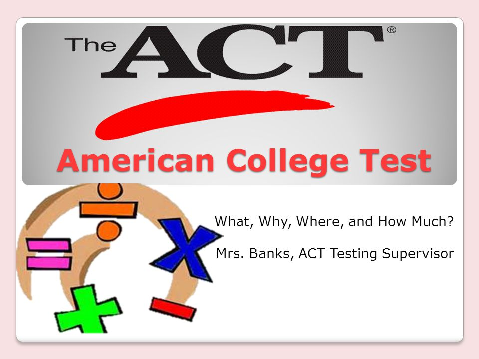 American College Test American College Test What, Why, Where, and How Much.
