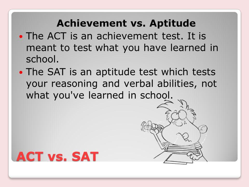 ACT vs. SAT Achievement vs. Aptitude The ACT is an achievement test.