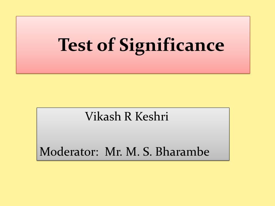 Test of Significance Vikash R Keshri Moderator: Mr.