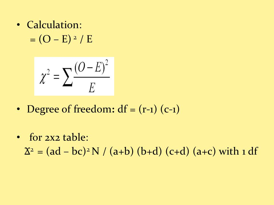 Calculation: = (O – E) 2 / E Degree of freedom: df = (r-1) (c-1) for 2x2 table: Ϫ 2 = (ad – bc) 2 N / (a+b) (b+d) (c+d) (a+c) with 1 df