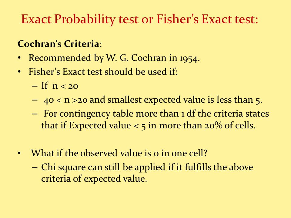 Exact Probability test or Fishers Exact test: Cochrans Criteria: Recommended by W. G. Cochran in 1954. Fishers Exact test should be used if: – If n <