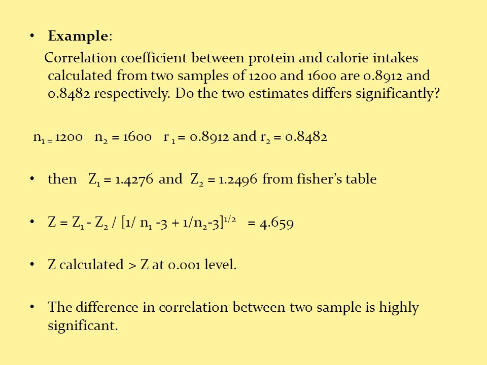Example: Correlation coefficient between protein and calorie intakes calculated from two samples of 1200 and 1600 are 0.8912 and 0.8482 respectively.