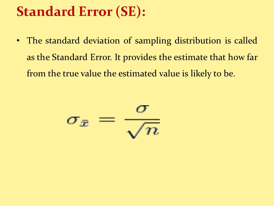 Standard Error (SE): The standard deviation of sampling distribution is called as the Standard Error.