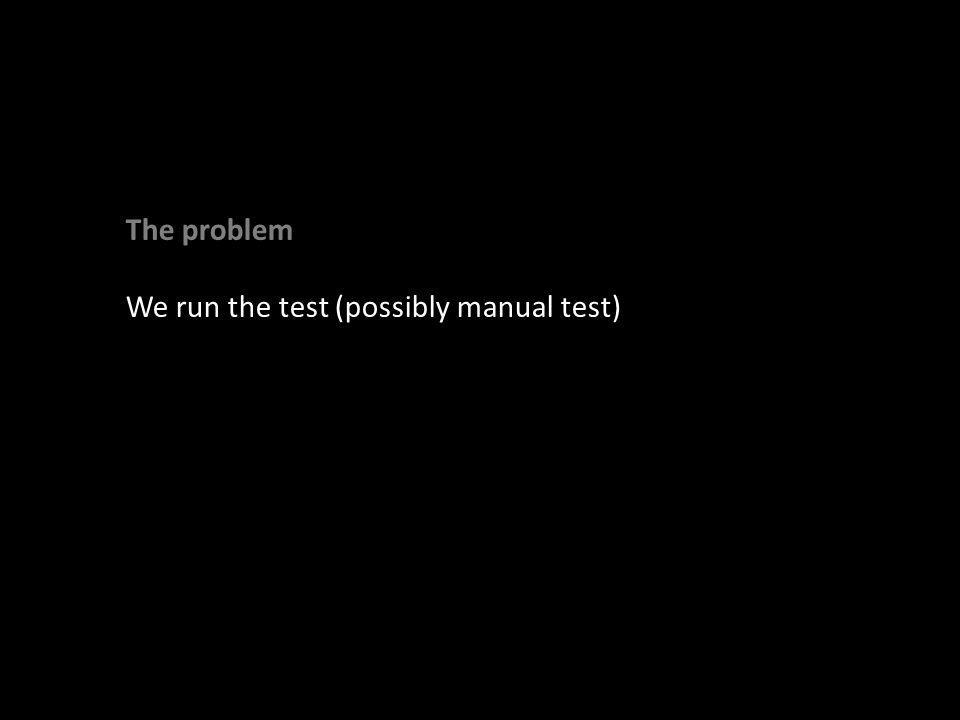 We run the test (possibly manual test)