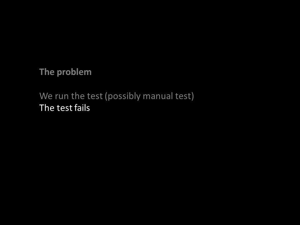 The problem We run the test (possibly manual test) The test fails