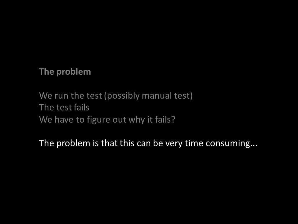 The problem We run the test (possibly manual test) The test fails We have to figure out why it fails.