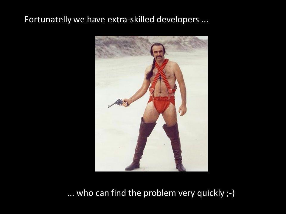 Fortunatelly we have extra-skilled developers...... who can find the problem very quickly ;-)