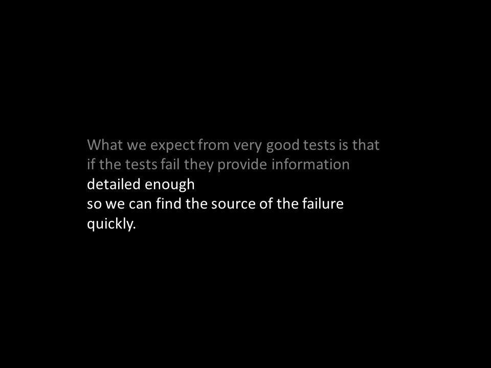 What we expect from very good tests is that if the tests fail they provide information detailed enough so we can find the source of the failure quickly.