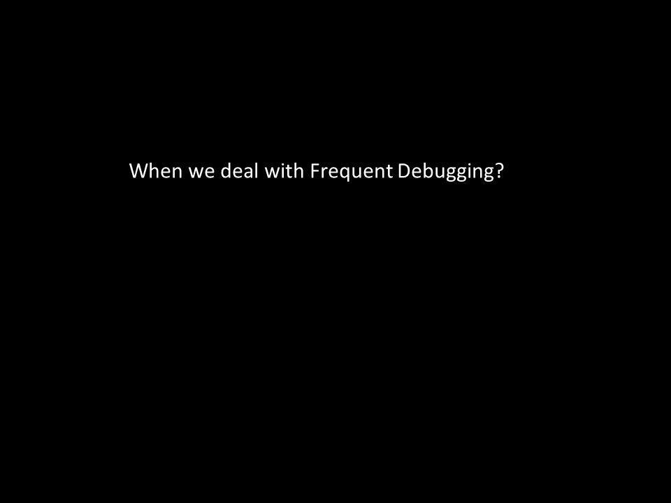 When we deal with Frequent Debugging?